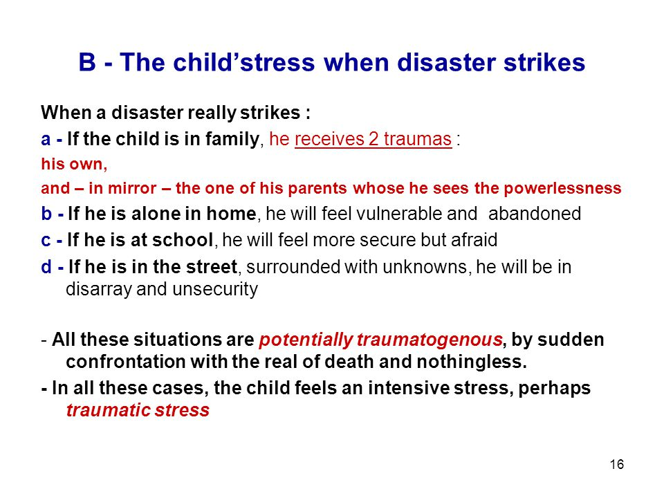 16 B - The child'stress when disaster strikes When a disaster really strikes : a - If the child is in family, he receives 2 traumas : his own, and – i