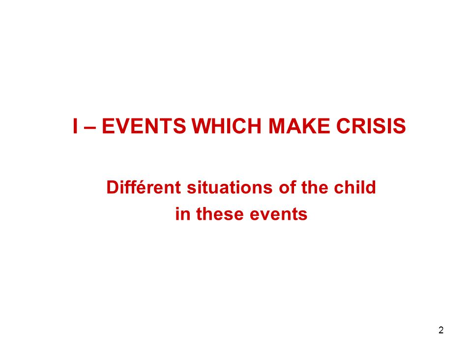 2 I – EVENTS WHICH MAKE CRISIS Différent situations of the child in these events