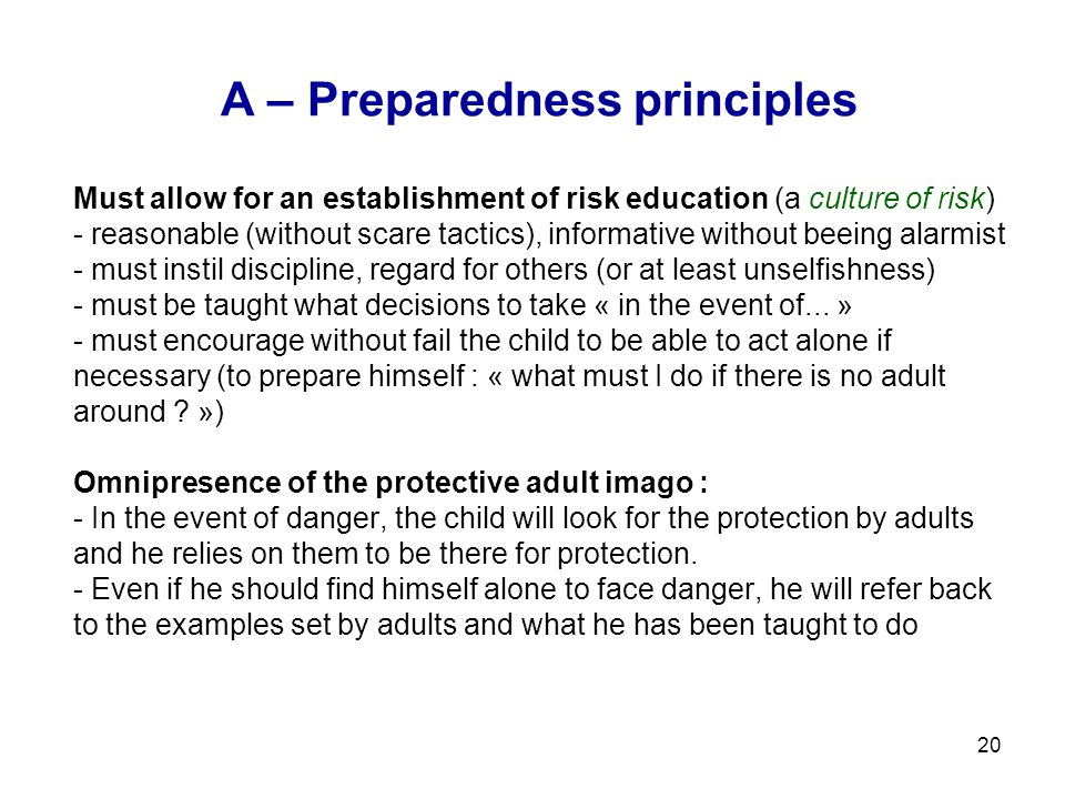 20 A – Preparedness principles Must allow for an establishment of risk education (a culture of risk) - reasonable (without scare tactics), informative