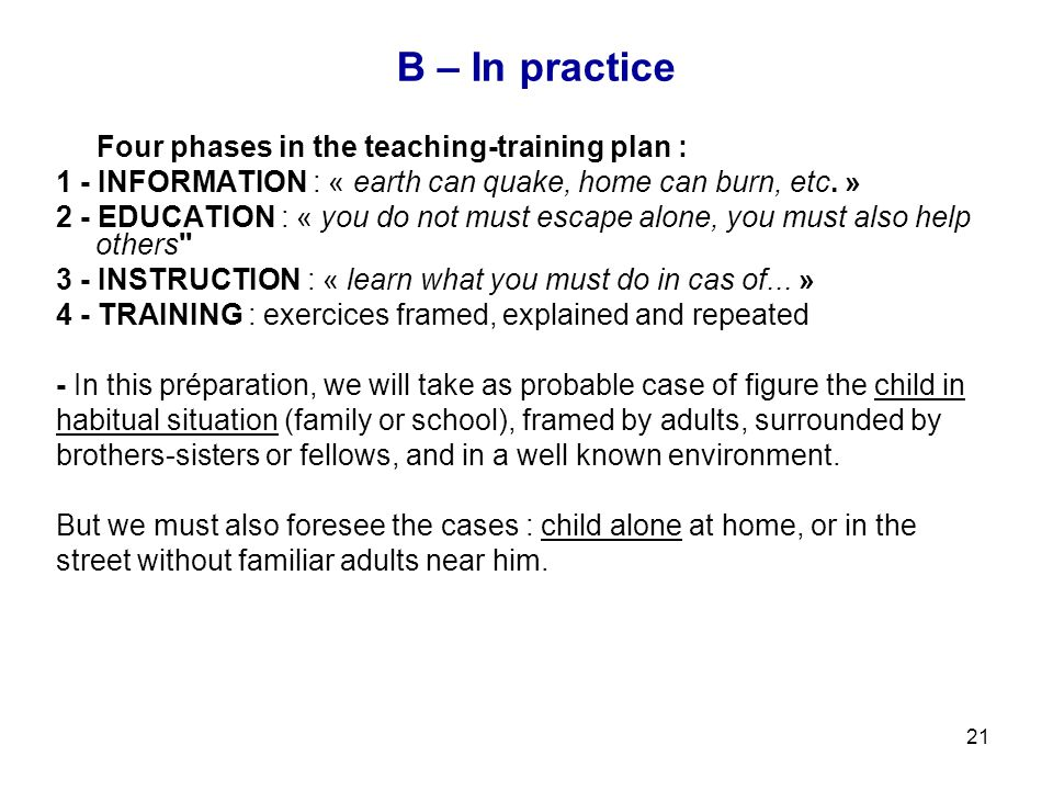 21 B – In practice Four phases in the teaching-training plan : 1 - INFORMATION : « earth can quake, home can burn, etc. » 2 - EDUCATION : « you do not