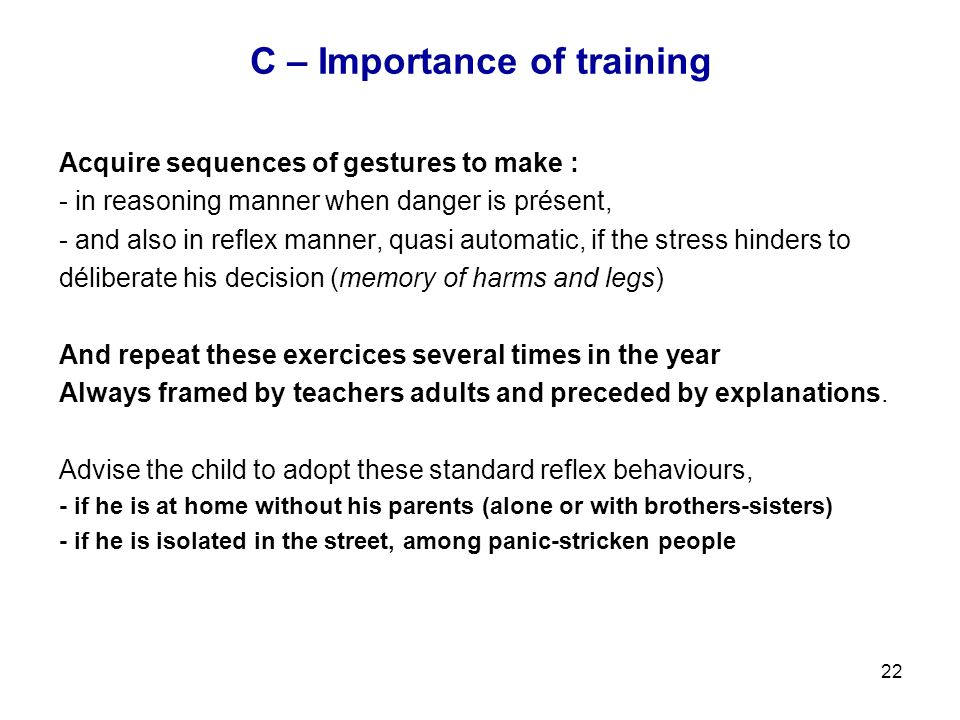 22 C – Importance of training Acquire sequences of gestures to make : - in reasoning manner when danger is présent, - and also in reflex manner, quasi