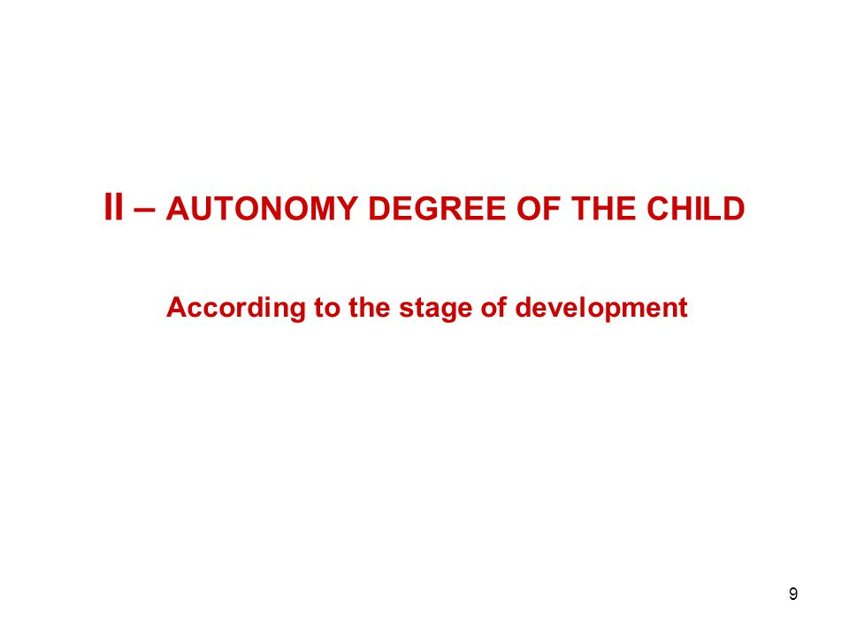 9 II – AUTONOMY DEGREE OF THE CHILD According to the stage of development