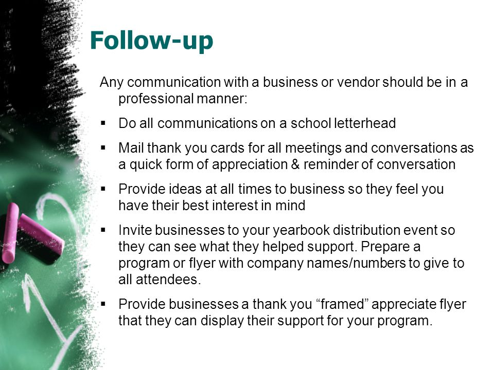 Follow-up Any communication with a business or vendor should be in a professional manner:  Do all communications on a school letterhead  Mail thank you cards for all meetings and conversations as a quick form of appreciation & reminder of conversation  Provide ideas at all times to business so they feel you have their best interest in mind  Invite businesses to your yearbook distribution event so they can see what they helped support.