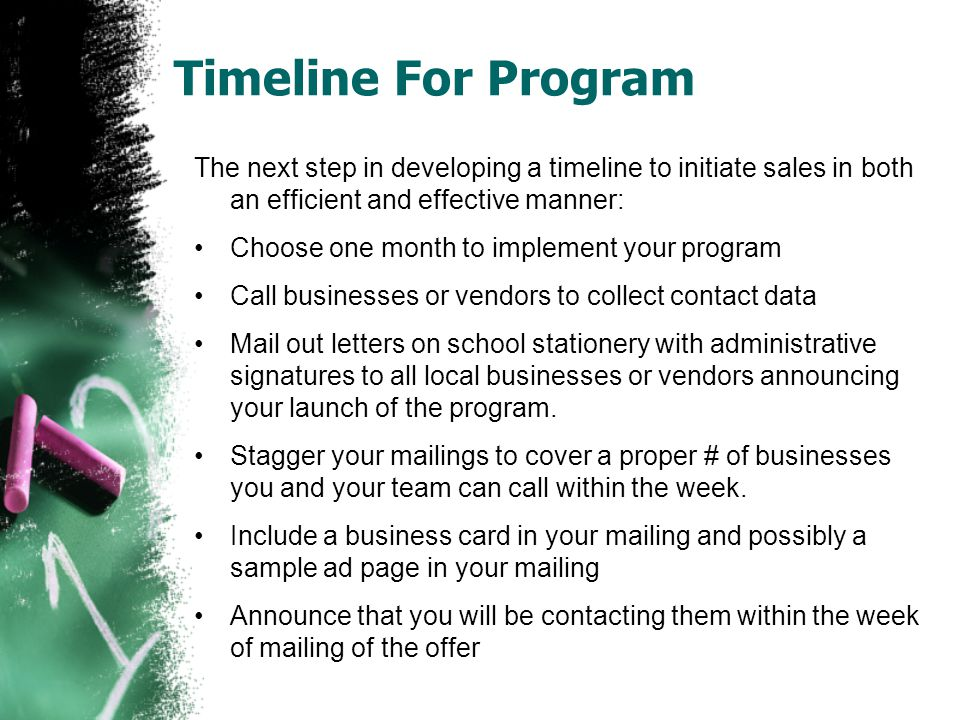 Timeline For Program The next step in developing a timeline to initiate sales in both an efficient and effective manner: Choose one month to implement your program Call businesses or vendors to collect contact data Mail out letters on school stationery with administrative signatures to all local businesses or vendors announcing your launch of the program.