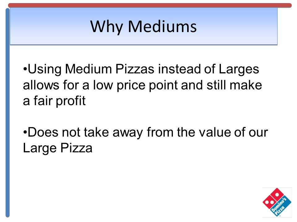 Why Mediums Using Medium Pizzas instead of Larges allows for a low price point and still make a fair profit Does not take away from the value of our L