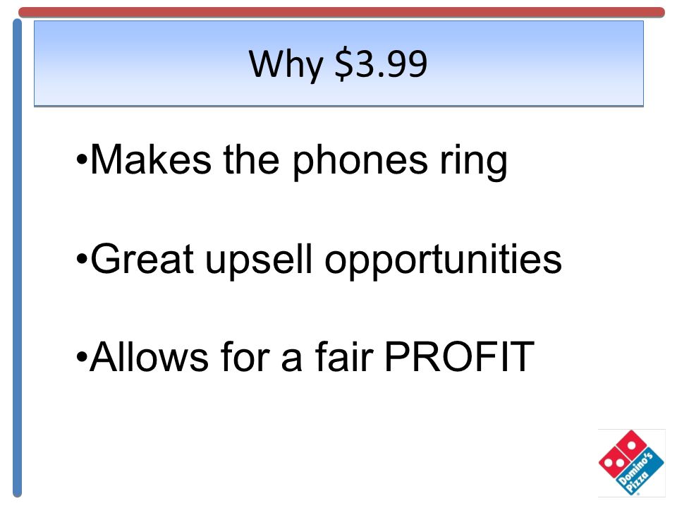 Why $3.99 Makes the phones ring Great upsell opportunities Allows for a fair PROFIT
