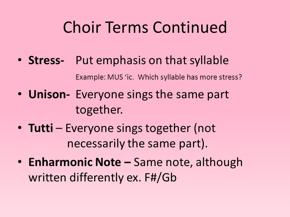 Choir Terms Continued Stress- Put emphasis on that syllable Example: MUS 'ic.