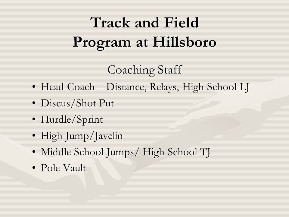 Track and Field Program at Hillsboro Coaching Staff Head Coach – Distance, Relays, High School LJHead Coach – Distance, Relays, High School LJ Discus/Shot PutDiscus/Shot Put Hurdle/SprintHurdle/Sprint High Jump/JavelinHigh Jump/Javelin Middle School Jumps/ High School TJMiddle School Jumps/ High School TJ Pole VaultPole Vault