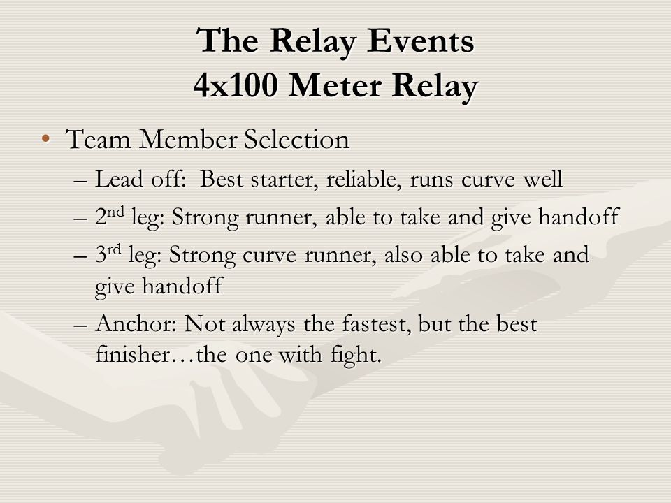 The Relay Events 4x100 Meter Relay Team Member SelectionTeam Member Selection –Lead off: Best starter, reliable, runs curve well –2 nd leg: Strong runner, able to take and give handoff –3 rd leg: Strong curve runner, also able to take and give handoff –Anchor: Not always the fastest, but the best finisher…the one with fight.