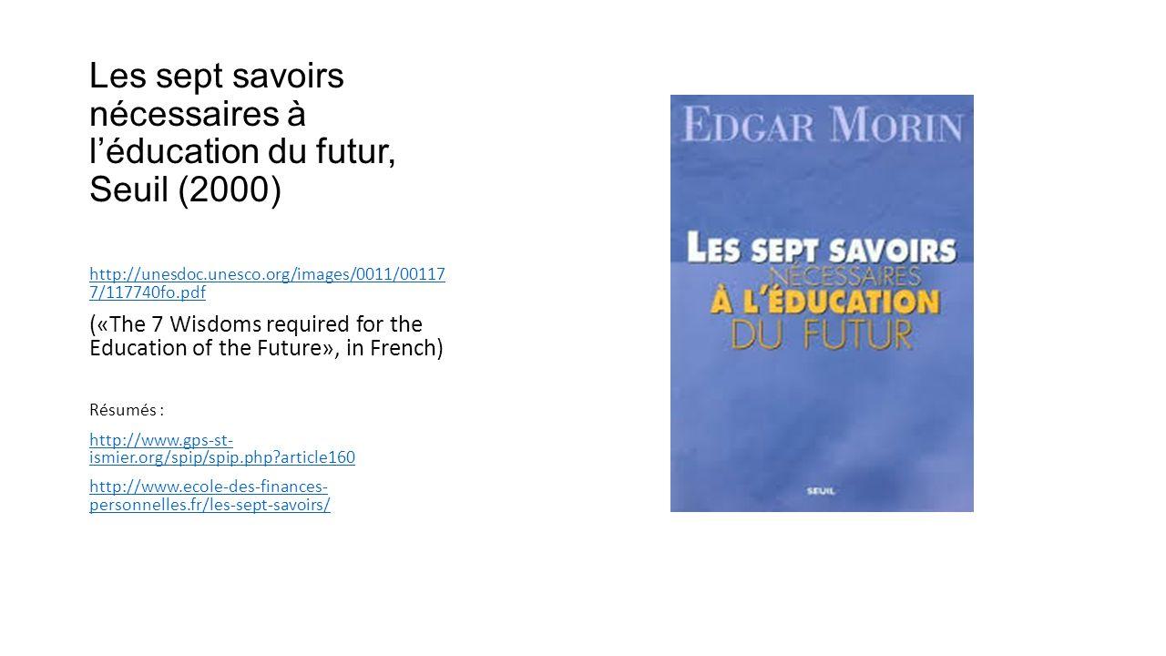 Les sept savoirs nécessaires à l'éducation du futur, Seuil (2000) http://unesdoc.unesco.org/images/0011/00117 7/117740fo.pdf («The 7 Wisdoms required for the Education of the Future», in French) Résumés : http://www.gps-st- ismier.org/spip/spip.php article160 http://www.ecole-des-finances- personnelles.fr/les-sept-savoirs/