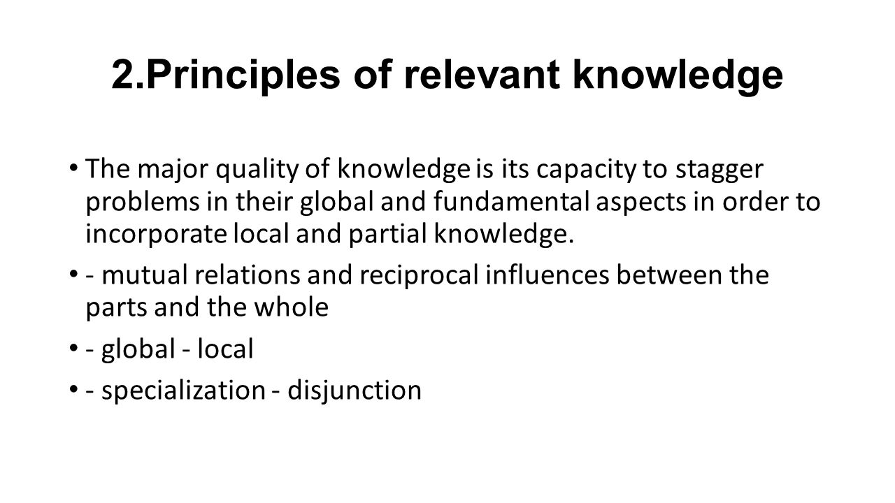2.Principles of relevant knowledge The major quality of knowledge is its capacity to stagger problems in their global and fundamental aspects in order to incorporate local and partial knowledge.