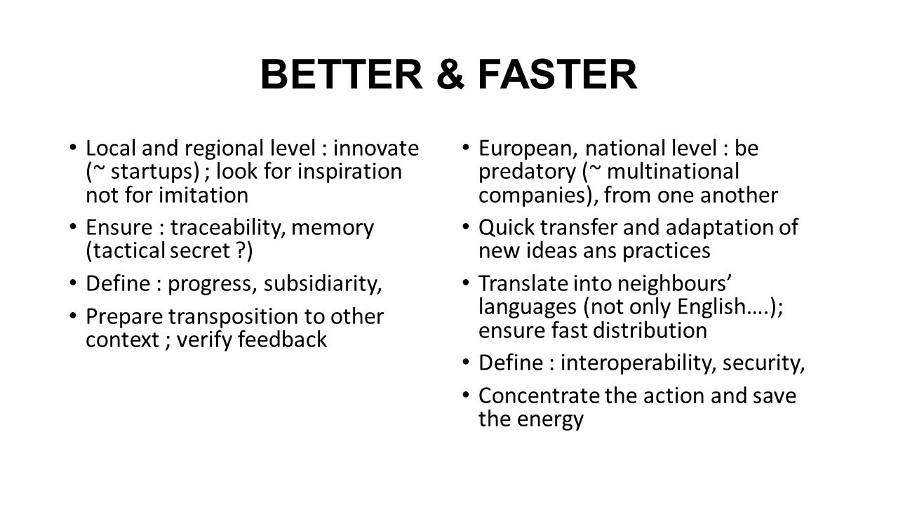 BETTER & FASTER Local and regional level : innovate (~ startups) ; look for inspiration not for imitation Ensure : traceability, memory (tactical secret ) Define : progress, subsidiarity, Prepare transposition to other context ; verify feedback European, national level : be predatory (~ multinational companies), from one another Quick transfer and adaptation of new ideas ans practices Translate into neighbours' languages (not only English….); ensure fast distribution Define : interoperability, security, Concentrate the action and save the energy