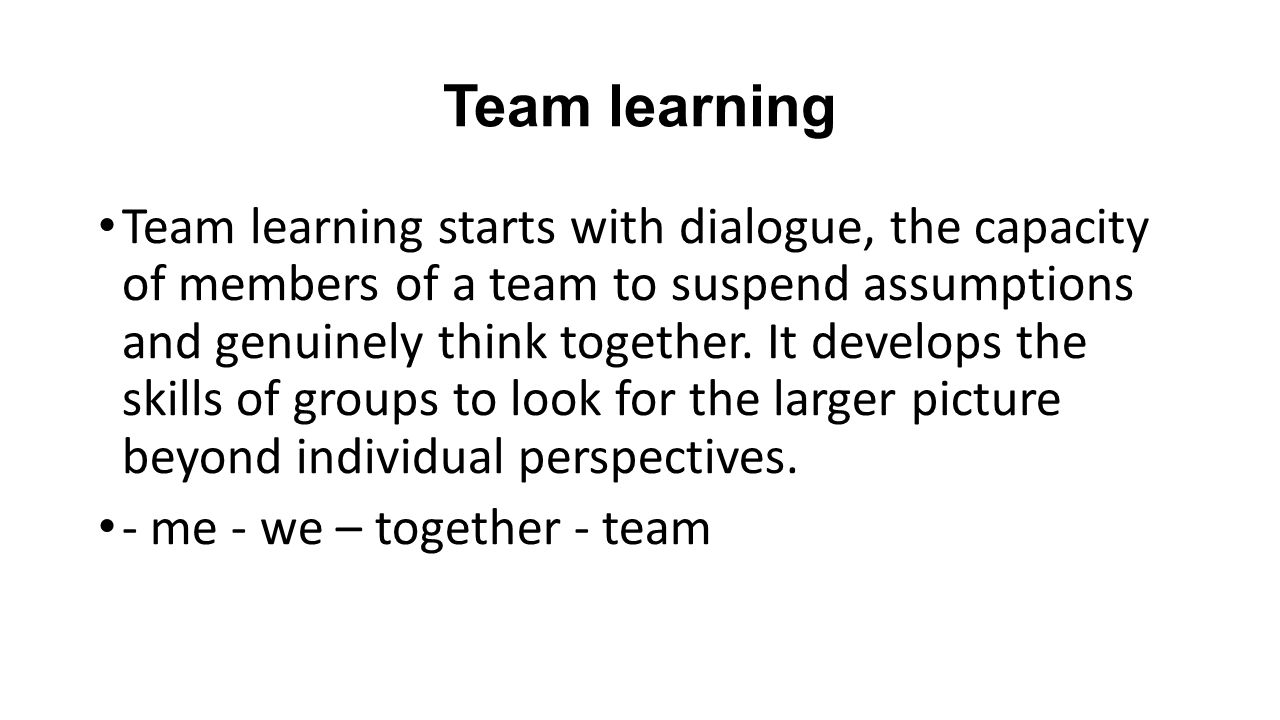 Team learning Team learning starts with dialogue, the capacity of members of a team to suspend assumptions and genuinely think together.
