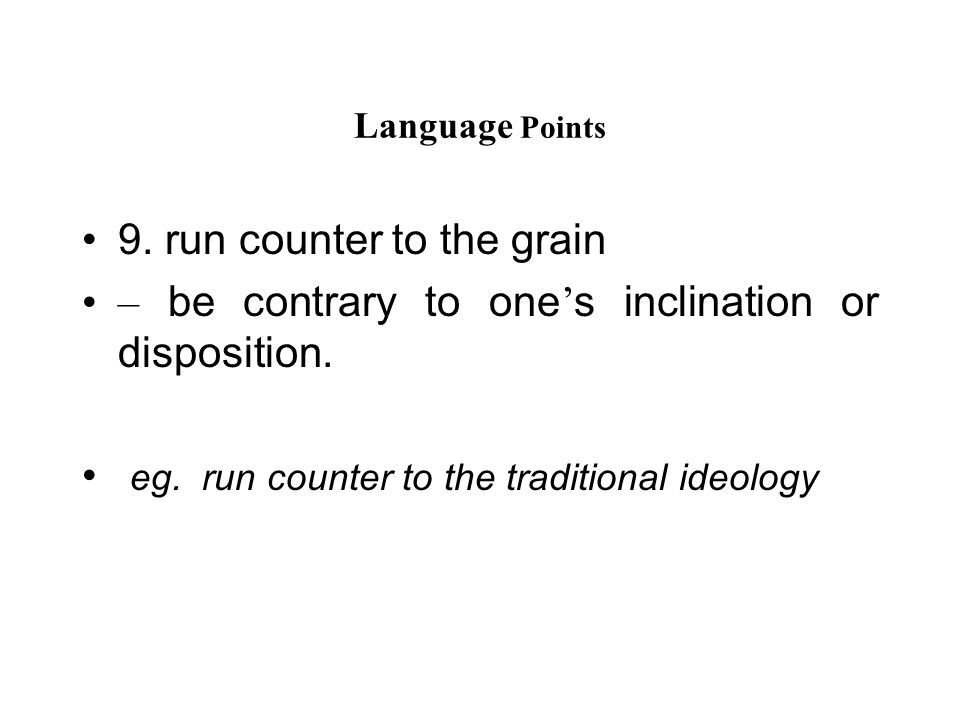Language Points 9. run counter to the grain – be contrary to one ' s inclination or disposition.
