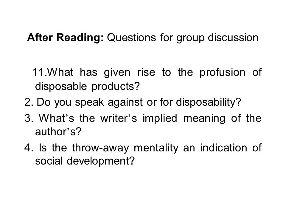 After Reading: Questions for group discussion 11.What has given rise to the profusion of disposable products.