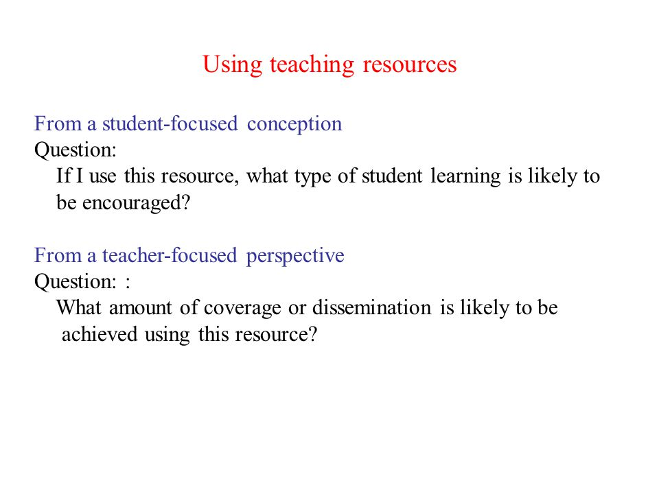 Using teaching resources From a student-focused conception Question: If I use this resource, what type of student learning is likely to be encouraged?