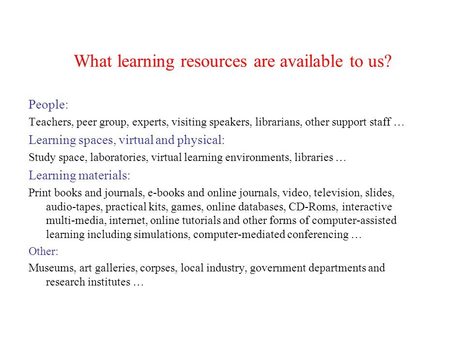 What learning resources are available to us? People: Teachers, peer group, experts, visiting speakers, librarians, other support staff … Learning spac