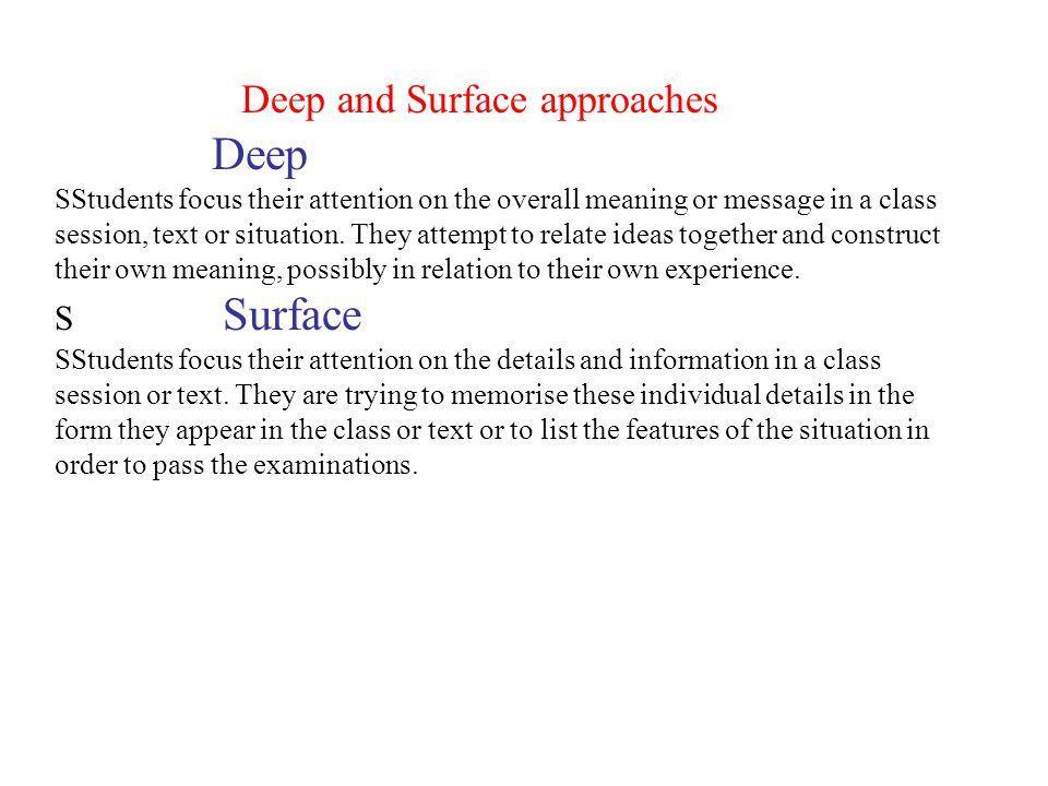 Deep and Surface approaches Deep SStudents focus their attention on the overall meaning or message in a class session, text or situation. They attempt
