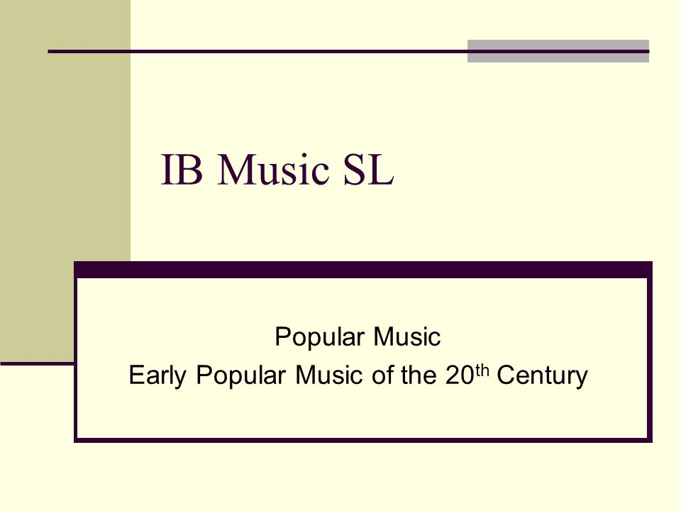 IB Music SL Popular Music Early Popular Music of the 20 th Century