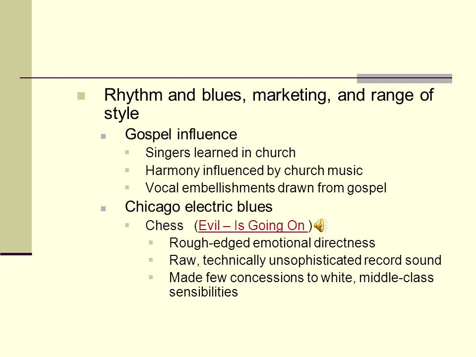 Rhythm and blues, marketing, and range of style Gospel influence  Singers learned in church  Harmony influenced by church music  Vocal embellishments drawn from gospel Chicago electric blues  Chess (Evil – Is Going On )Evil – Is Going On  Rough-edged emotional directness  Raw, technically unsophisticated record sound  Made few concessions to white, middle-class sensibilities