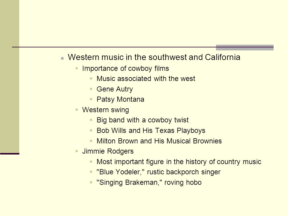 Western music in the southwest and California  Importance of cowboy films  Music associated with the west  Gene Autry  Patsy Montana  Western swing  Big band with a cowboy twist  Bob Wills and His Texas Playboys  Milton Brown and His Musical Brownies  Jimmie Rodgers  Most important figure in the history of country music  Blue Yodeler, rustic backporch singer  Singing Brakeman, roving hobo
