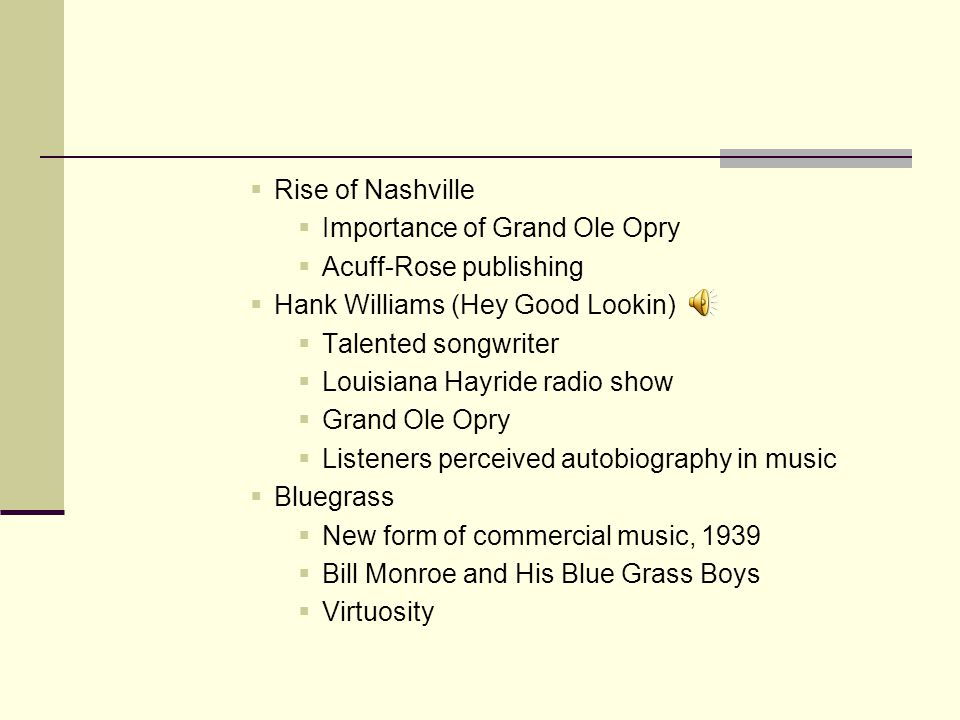  Rise of Nashville  Importance of Grand Ole Opry  Acuff-Rose publishing  Hank Williams (Hey Good Lookin)  Talented songwriter  Louisiana Hayride radio show  Grand Ole Opry  Listeners perceived autobiography in music  Bluegrass  New form of commercial music, 1939  Bill Monroe and His Blue Grass Boys  Virtuosity