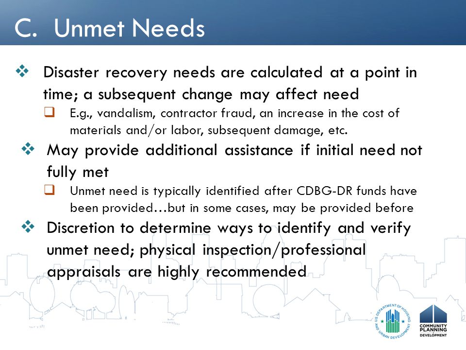 C. Unmet Needs  Disaster recovery needs are calculated at a point in time; a subsequent change may affect need  E.g., vandalism, contractor fraud, a