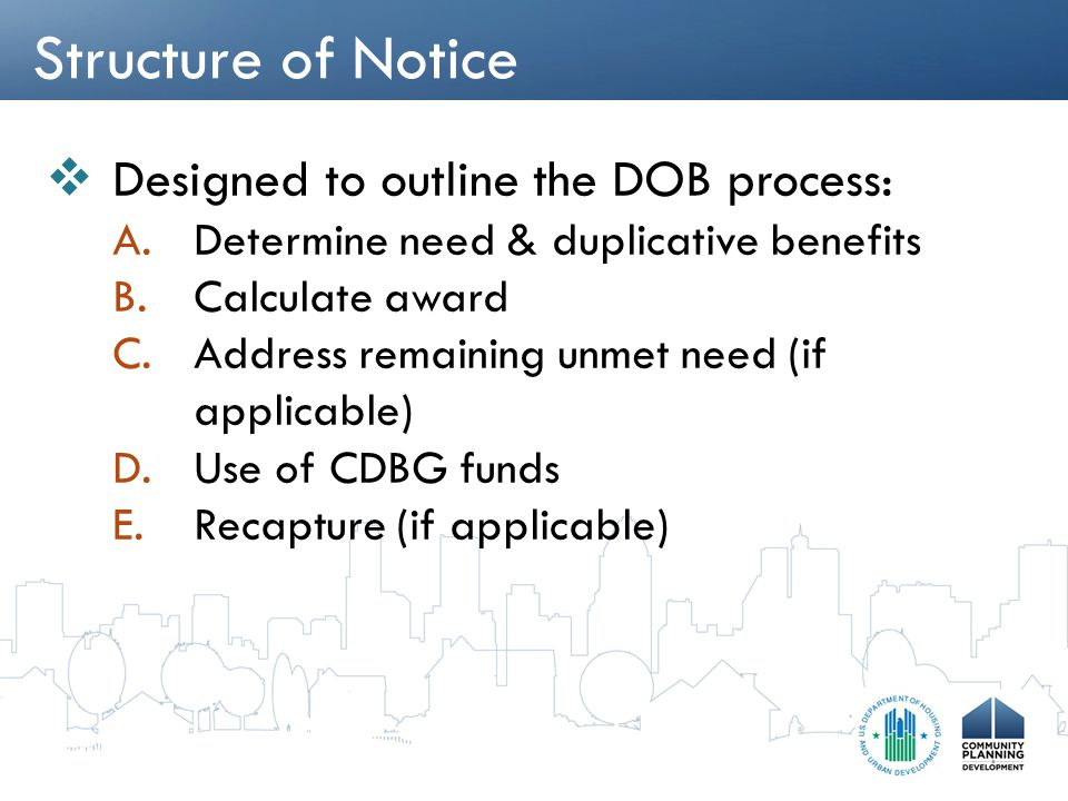 Structure of Notice  Designed to outline the DOB process: A.Determine need & duplicative benefits B.Calculate award C.Address remaining unmet need (i
