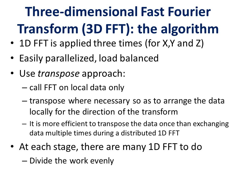 Three-dimensional Fast Fourier Transform (3D FFT): the algorithm 1D FFT is applied three times (for X,Y and Z) Easily parallelized, load balanced Use