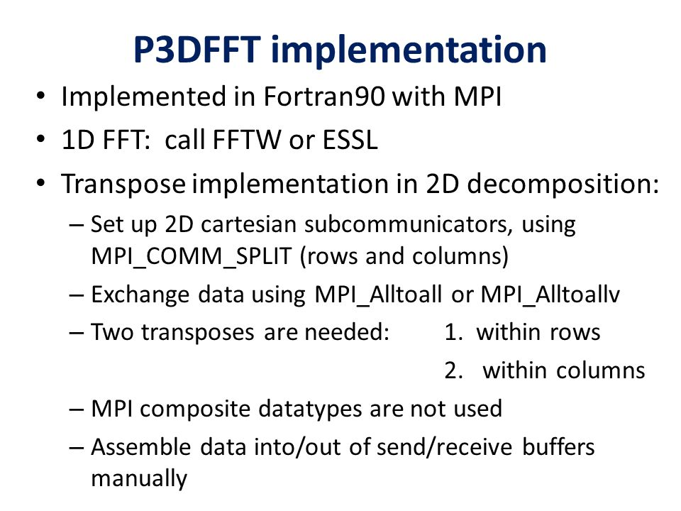 P3DFFT implementation Implemented in Fortran90 with MPI 1D FFT: call FFTW or ESSL Transpose implementation in 2D decomposition: – Set up 2D cartesian
