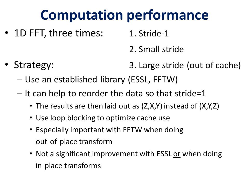 Computation performance 1D FFT, three times: 1. Stride-1 2. Small stride Strategy: 3. Large stride (out of cache) – Use an established library (ESSL,
