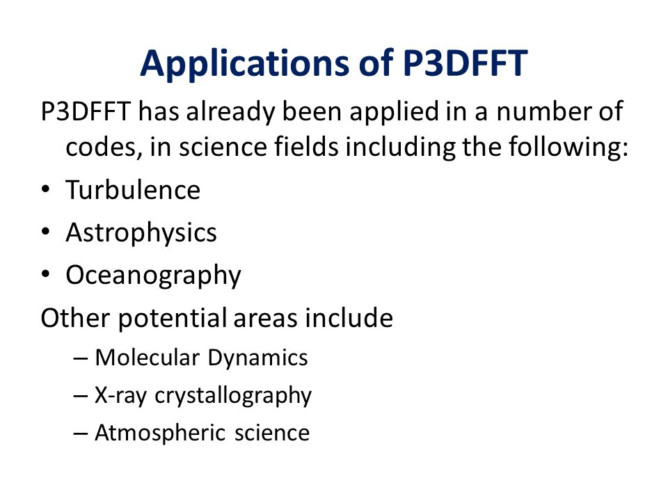 Applications of P3DFFT P3DFFT has already been applied in a number of codes, in science fields including the following: Turbulence Astrophysics Oceano