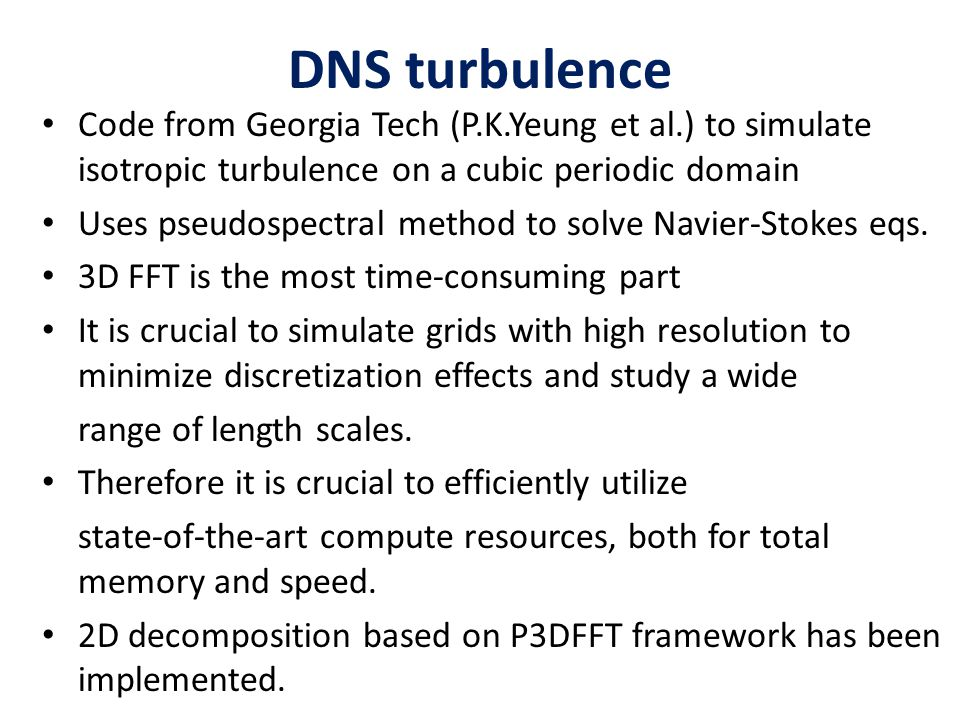DNS turbulence Code from Georgia Tech (P.K.Yeung et al.) to simulate isotropic turbulence on a cubic periodic domain Uses pseudospectral method to sol