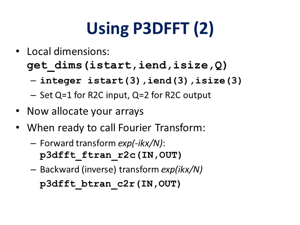 Using P3DFFT (2) Local dimensions: get_dims(istart,iend,isize,Q) – integer istart(3),iend(3),isize(3) – Set Q=1 for R2C input, Q=2 for R2C output Now