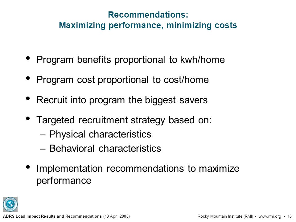 ADRS Load Impact Results and Recommendations (18 April 2006)Rocky Mountain Institute (RMI) www.rmi.org 16 Recommendations: Maximizing performance, minimizing costs Program benefits proportional to kwh/home Program cost proportional to cost/home Recruit into program the biggest savers Targeted recruitment strategy based on: –Physical characteristics –Behavioral characteristics Implementation recommendations to maximize performance