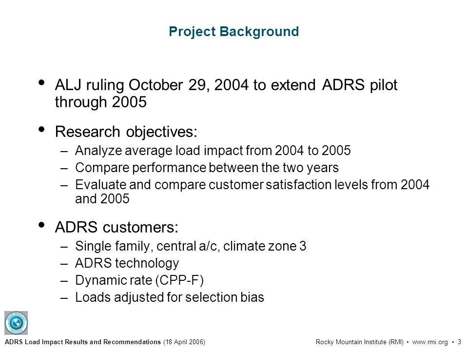 ADRS Load Impact Results and Recommendations (18 April 2006)Rocky Mountain Institute (RMI) www.rmi.org 3 Project Background ALJ ruling October 29, 2004 to extend ADRS pilot through 2005 Research objectives: –Analyze average load impact from 2004 to 2005 –Compare performance between the two years –Evaluate and compare customer satisfaction levels from 2004 and 2005 ADRS customers: –Single family, central a/c, climate zone 3 –ADRS technology –Dynamic rate (CPP-F) –Loads adjusted for selection bias