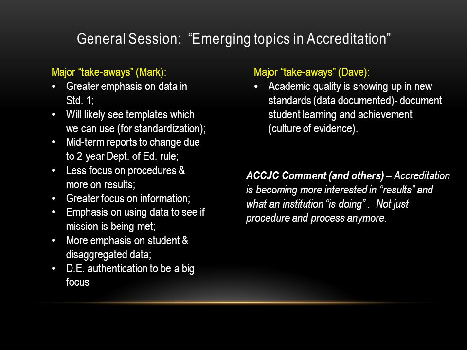 General Session: Emerging topics in Accreditation Major take-aways (Mark): Greater emphasis on data in Std.