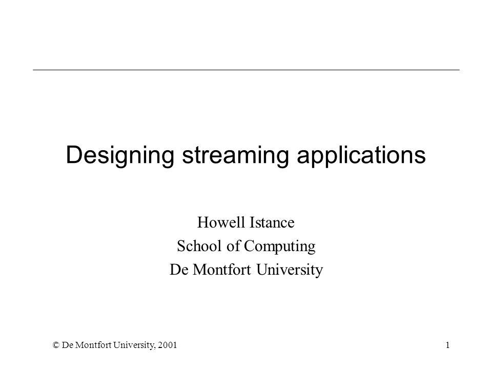© De Montfort University, 20011 Designing streaming applications Howell Istance School of Computing De Montfort University