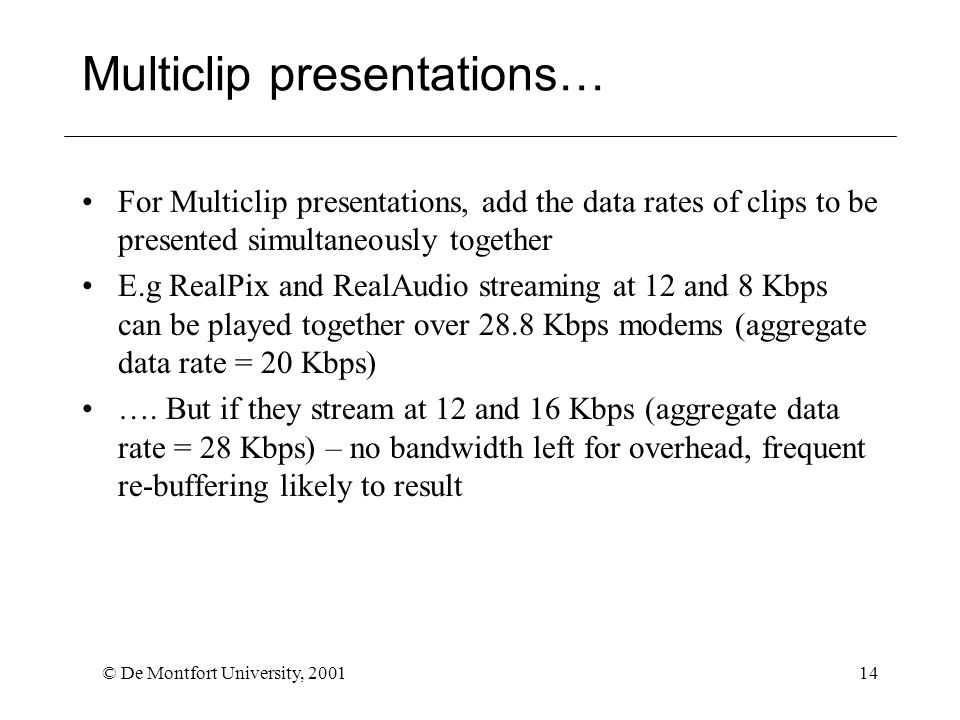 © De Montfort University, 200114 Multiclip presentations… For Multiclip presentations, add the data rates of clips to be presented simultaneously together E.g RealPix and RealAudio streaming at 12 and 8 Kbps can be played together over 28.8 Kbps modems (aggregate data rate = 20 Kbps) ….