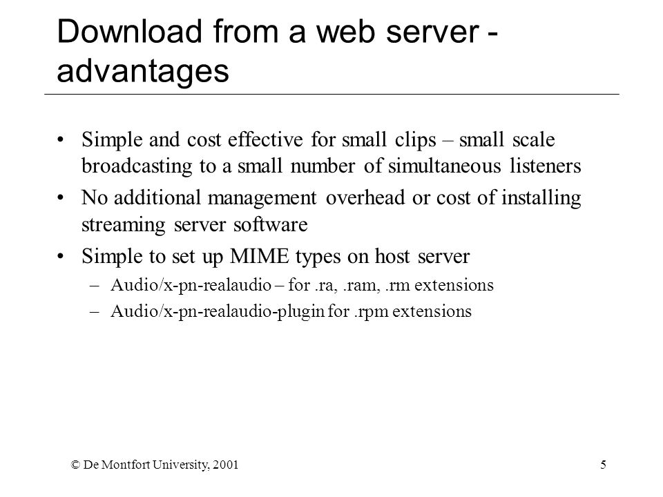 © De Montfort University, 20015 Download from a web server - advantages Simple and cost effective for small clips – small scale broadcasting to a small number of simultaneous listeners No additional management overhead or cost of installing streaming server software Simple to set up MIME types on host server –Audio/x-pn-realaudio – for.ra,.ram,.rm extensions –Audio/x-pn-realaudio-plugin for.rpm extensions