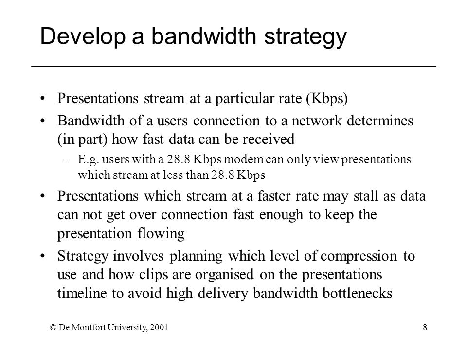 © De Montfort University, 20018 Develop a bandwidth strategy Presentations stream at a particular rate (Kbps) Bandwidth of a users connection to a network determines (in part) how fast data can be received –E.g.
