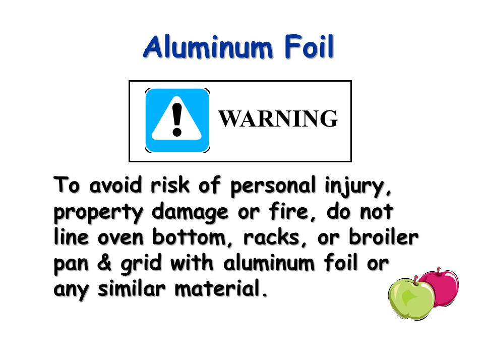 Aluminum Foil To avoid risk of personal injury, property damage or fire, do not line oven bottom, racks, or broiler pan & grid with aluminum foil or any similar material.