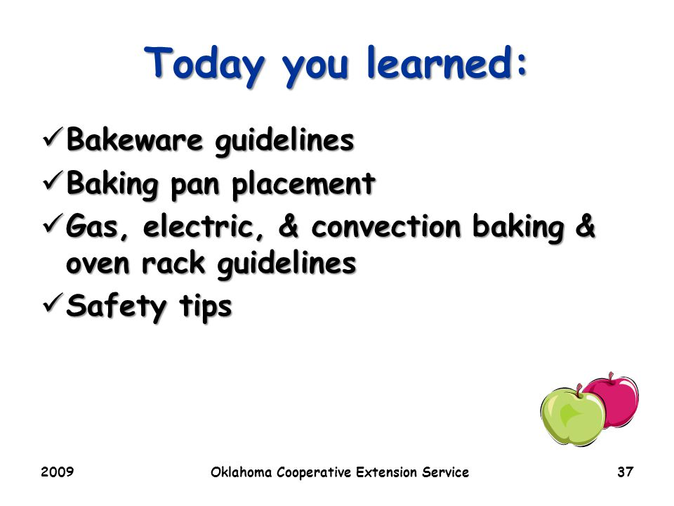 2009Oklahoma Cooperative Extension Service37 Today you learned: Bakeware guidelines Bakeware guidelines Baking pan placement Baking pan placement Gas, electric, & convection baking & oven rack guidelines Gas, electric, & convection baking & oven rack guidelines Safety tips Safety tips