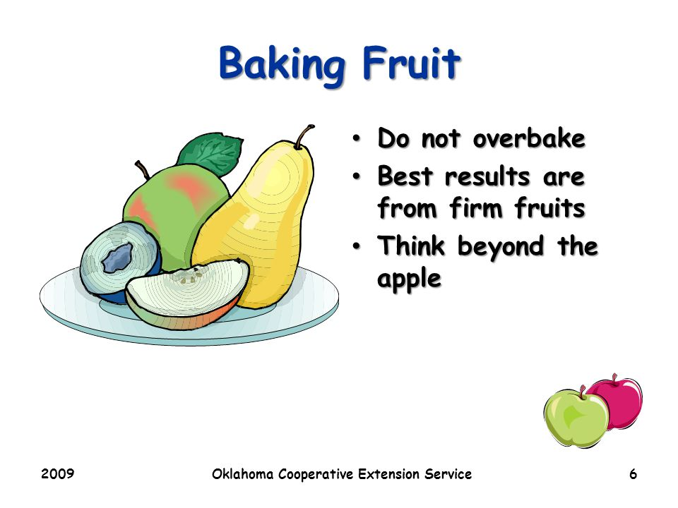 2009Oklahoma Cooperative Extension Service6 Baking Fruit Do not overbake Do not overbake Best results are from firm fruits Best results are from firm fruits Think beyond the apple Think beyond the apple
