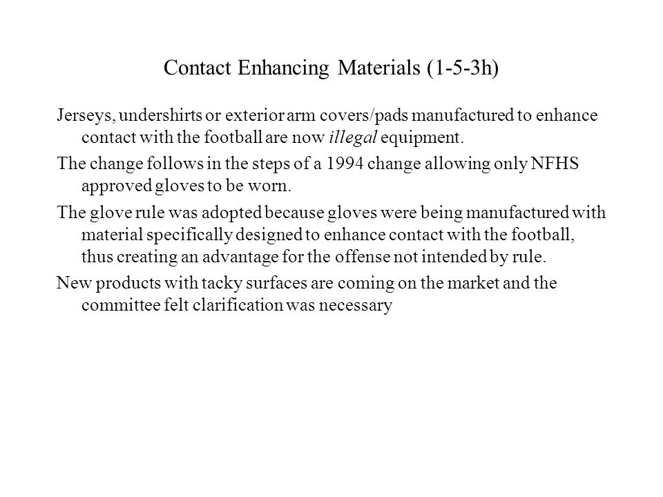 Contact Enhancing Materials (1-5-3h) Jerseys, undershirts or exterior arm covers/pads manufactured to enhance contact with the football are now illegal equipment.
