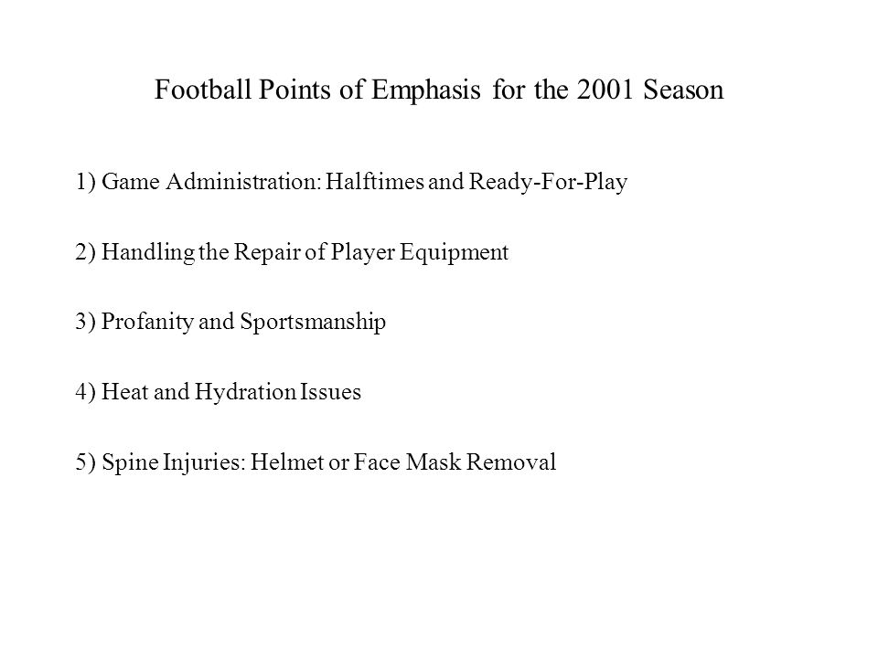 Football Points of Emphasis for the 2001 Season 1) Game Administration: Halftimes and Ready-For-Play 2) Handling the Repair of Player Equipment 3) Profanity and Sportsmanship 4) Heat and Hydration Issues 5) Spine Injuries: Helmet or Face Mask Removal
