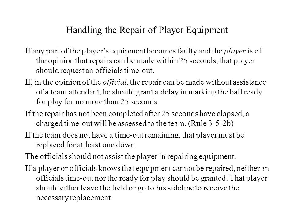 Handling the Repair of Player Equipment If any part of the player's equipment becomes faulty and the player is of the opinion that repairs can be made within 25 seconds, that player should request an officials time-out.