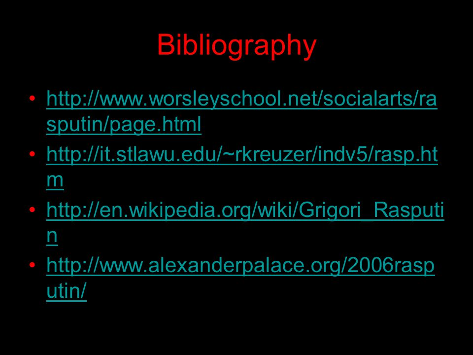 Bibliography http://www.worsleyschool.net/socialarts/ra sputin/page.htmlhttp://www.worsleyschool.net/socialarts/ra sputin/page.html http://it.stlawu.edu/~rkreuzer/indv5/rasp.ht mhttp://it.stlawu.edu/~rkreuzer/indv5/rasp.ht m http://en.wikipedia.org/wiki/Grigori_Rasputi nhttp://en.wikipedia.org/wiki/Grigori_Rasputi n http://www.alexanderpalace.org/2006rasp utin/http://www.alexanderpalace.org/2006rasp utin/