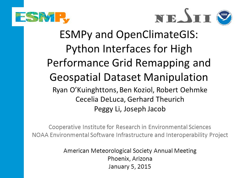 ESMPy and OpenClimateGIS: Python Interfaces for High Performance Grid Remapping and Geospatial Dataset Manipulation Ryan O'Kuinghttons, Ben Koziol, Robert Oehmke Cecelia DeLuca, Gerhard Theurich Peggy Li, Joseph Jacob Cooperative Institute for Research in Environmental Sciences NOAA Environmental Software Infrastructure and Interoperability Project American Meteorological Society Annual Meeting Phoenix, Arizona January 5, 2015