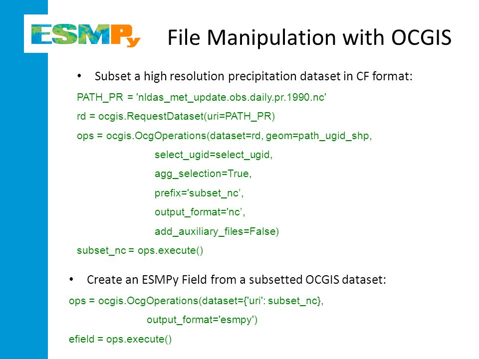 Create an ESMPy Field from a subsetted OCGIS dataset: ops = ocgis.OcgOperations(dataset={ uri : subset_nc}, output_format= esmpy ) efield = ops.execute() File Manipulation with OCGIS ESMPY ESMP Subset a high resolution precipitation dataset in CF format: PATH_PR = nldas_met_update.obs.daily.pr.1990.nc rd = ocgis.RequestDataset(uri=PATH_PR) ops = ocgis.OcgOperations(dataset=rd, geom=path_ugid_shp, select_ugid=select_ugid, agg_selection=True, prefix= subset_nc', output_format= nc', add_auxiliary_files=False) subset_nc = ops.execute()